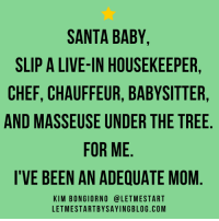 Dank, Santa Baby, and Blog: SANTA BABY  SLIP A LIVE-IN HOUSEKEEPER,  CHEF, CHAUFFEUR, BABYSITTER,  AND MASSEUSE UNDER THE TREE  FOR ME  I VE BEEN AN ADEQUATE MOM  KIM BONGIORNO (a LETMESTART  LETMESTARTBYSAYING BLOG. COM Pretty please?