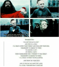 Birthday, Dumbledore, and Meme: Santa Claus is dead  rom now on you send vour  Chfistmas lists to me  dreamparticles:  YOU BETTER WATCH OUT  AND HIDE IN A HOLE  I'LL REACH DOWN YOUR THROAT AND SWALLOW YOUR SOUL  VOLDEMORT IS COMING TO TOWN  'M MAKING A LIST  OF PEOPLE I HATE  WHEN DUMBLEDORE DIED I THOUGHT IT WAS GREAT  VOLDEMORT IS COMING TO TOWN.  PLL SNEAK IN WHEN YOU'RE SLEEPING  AND DRAW ON YOUR FACE  AND IF YOU SAY MY NAME OUT LOUD  I'LL STEAL YOUR BIRTHDAY CAKE! OHI