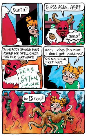 omg-images:Dear Satan: Santa?  GUESS AGAN, ABB!  SoMESODY SHOULD HAVE does... does this mean  ASKED FoR SPELL CHEcK lI don't get presents?  FOR HER 8IRTHDAY!  OH No, CHILD,  FRET NoT.  TEA  PE시  SATAN  he IS real!  KATELETH omg-images:Dear Satan