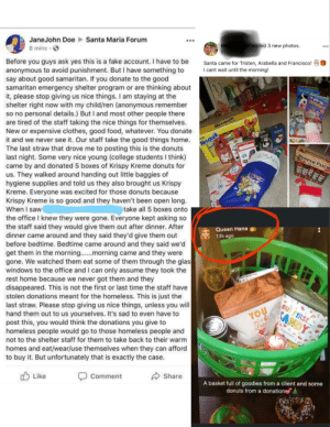 Good Samaritan worker steals donut donations AND gives donations to family for Christmas👎 In the future, please give donations directly to adults and children.: Santa Maria Forum  ...  JaneJohn Doe  el added 3 new photos.  Наn  51 mins  8 mins · O  Before you guys ask yes this is a fake account. I have to be  anonymous to avoid punishment. But I have something to  say about good samaritan. If you donate to the good  samaritan emergency shelter program or are thinking about  it, please stop giving us nice things. I am staying at the  shelter right now with my child/ren (anonymous remember  so no personal details.) But I and most other people there  are tired of the staff taking the nice things for themselves.  New or expensive clothes, good food, whatever. You donate  it and we never see it. Our staff take the good things home.  The last straw that drove me to posting this is the donuts  last night. Some very nice young (college students I think)  came by and donated 5 boxes of Krispy Kreme donuts for  us. They walked around handing out little baggies of  hygiene supplies and told us they also brought us Krispy  Kreme. Everyone was excited for those donuts because  Krispy Kreme is so good and they haven't been open long.  When I saw  the office I knew they were gone. Everyone kept asking so  the staff said they would give them out after dinner. After  dinner came around and they said they'd give them out  before bedtime. Bedtime came around and they said we'd  get them in the morning..morning came and they were  gone. We watched them eat some of them through the glas  windows to the office and I can only assume they took the  rest home because we never got them and they  disappeared. This is not the first or last time the staff have  stolen donations meant for the homeless. This is just the  last straw. Please stop giving us nice things, unless you will  hand them out to us yourselves. It's sad to even have to  post this, you would think the donations you give to  ho