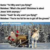 """Thought I'd let the final Roasting Santa meme go out with a reindeer roast 😂😂 Happy Holidays Eve everyone! 😂😂😂 funny ChristianMemes Christmas Santa Jesus reindeer GodIsSufficient: Santa: """"Yo! Why aren't you flying?""""  Reindeer: """"What's the point? Christmas is about  Jesus' birth anyways.""""  Santa: """"Yeah? So why aren't you flying?""""  Reindeer: """"You're too fat for me to get off the ground.""""  agodissufficientmemes Thought I'd let the final Roasting Santa meme go out with a reindeer roast 😂😂 Happy Holidays Eve everyone! 😂😂😂 funny ChristianMemes Christmas Santa Jesus reindeer GodIsSufficient"""