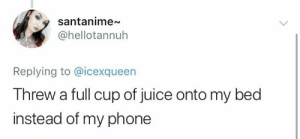 Juice, Phone, and Bed: santanime  @hellotannuh  Replying to @icexqueen  Threw a full cup of juice onto my bed  instead of my phone