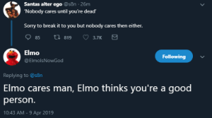 Elmo, Sorry, and Break: Santas alter ego @s8n 26m  Nobody cares until you're dead  Sorry to break it to you but nobody cares then either.  85 ti 819 3.7K  Elmo  @ElmolsNowGod  Following  Replying to @s8n  Elmo cares man, Elmo thinks you're a good  person.  10:43 AM-9 Apr 2019 The parody Elmo account being wholesome