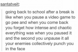 I feel this when going to work after a day off.: santatveit:  going back to school after a break is  like when you pause a video game to  go pee and when you come back  you forget how intense and chaotic  everything was when you paused it  and the second you unpause it all  your enemies collectively punch you  in the face I feel this when going to work after a day off.