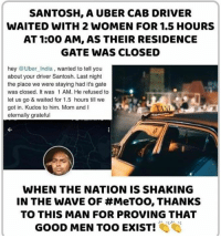 Memes, Uber, and Good: SANTOSH, A UBER CAB DRIVER  WAITED WITH 2 WOMEN FOR 1.5 HOURS  AT 1:00 AM, AS THEIR RESIDENCE  GATE WAS CLOSED  hey @Uber India, wanted to tell you  about your driver Santosh. Last night  the place we were staying had it's gate  was closed. It was 1 AM. He refused to  let us go & waited for 1.5 hours till we  got in. Kudos to him. Mom andl  eternally grateful  WHEN THE NATION IS SHAKING  IN THE WAVE OF #MeTOO, THANKS  TO THIS MAN FOR PROVING THAT  GOOD MEN TOO EXIST! Good men does exist!