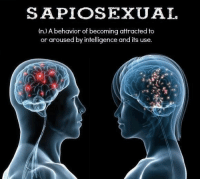 arousal: SAPIOSEXUAL  (n.) A behavior of becoming attracted to  or aroused by intelligence and it