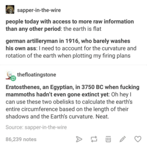 Ass, Fucking, and Period: sapper-in-the-wire  people today with access to more raw information  than any other period: the earth is flat  german artilleryman in 1916, who barely washes  his own ass: I need to account for the curvature and  rotation of the earth when plotting my firing plans  thefloatingstone  Eratosthenes, an Egyptian, in 3750 BC when fucking  mammoths hadn't even gone extinct yet: Oh hey I  can use these two obelisks to calculate the earth's  entire circumference based on the length of their  shadows and the Earth's curvature. Neat.  Source: sapper-in-the-wire  86,239 notes Real Planets have Curves