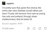 Han Solo, Harrison Ford, and Star Wars: sapphia  i'm pretty sure that, given the choice, the  entire star wars fanbase would rather just  have 73 year old harrison ford cast as young  han solo and pretend, through sheer  stubbornness, that he looks 20  Source: sapphia #text  57,650 notes