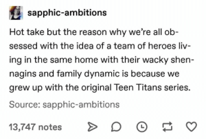 Family, Teen Titans, and Heroes: sapphic-ambitions  Hot take but the reason why we're all ob-  sessed with the idea of a team of heroes liv-  ing in the same home with their wacky shen-  nagins and family dynamic is because we  grew up with the original Teen Titans series.  Source: sapphic-ambitions  13,747 notes O  O