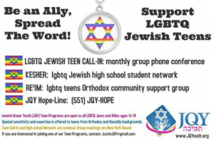 """sapphic-satanist:  18andovermlm:  bluegillespie:  howareyourfeet:  bisexual-community:  semiticsemantics:   Please Share. LGBTQ Teen Jewish resources save lives.  You never know if one of your Facebook friends could use this important information.   JQY(Jewish Queer Youth) is a nonprofit organization supporting lesbian, gay, bisexual, and transgender (LGBT) Jews and their families in the Orthodox community. Our mission is to address the unique needs of frum* and formerly frum LGBT Jews. JQY is dedicated to cultivating a Jewish community where no one feels alone, bullied or silenced because of their orientation or gender identity. Special attention is given to youth, young adults and their families; however we have programs for all ages. *Frum includes: Orthodox, Yeshivish, Chasidish, Sephardic, modern, and traditional Jewish identities.  Are you Bisexual? Bi-friendly? Queer or Questioning? and on Facebook? You are also invited to join us on: Bisexual People of Faith A community for bisexual people from all faith, religious, spiritual, spirit and wisdom traditions.   Yes! Thank you! This is awesome  beatbox-berniesanders   I know this says """"youth"""" and I'm a blog for adults but it also says they have programs for all ages. So for any of y'all who may need this kind of support: here you go. 💖    I'm not Jewish but I would still like to get this out to as many people as possible : sapphic-satanist:  18andovermlm:  bluegillespie:  howareyourfeet:  bisexual-community:  semiticsemantics:   Please Share. LGBTQ Teen Jewish resources save lives.  You never know if one of your Facebook friends could use this important information.   JQY(Jewish Queer Youth) is a nonprofit organization supporting lesbian, gay, bisexual, and transgender (LGBT) Jews and their families in the Orthodox community. Our mission is to address the unique needs of frum* and formerly frum LGBT Jews. JQY is dedicated to cultivating a Jewish community where no one feels alone, bullied or silenced because of """