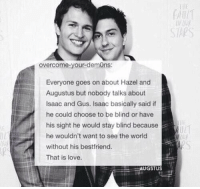 the most underrated part of the movie https://t.co/FgROur2Yjc: SAPS  overcome-your-demOns:  Everyone goes on about Hazel and  Augustus but nobody talks about  Isaac and Gus. Isaac basically said if  he could choose to be blind or have  his sight he would stay blind because  he wouldn't want to see the world  without his bestfriend.  That is love.  GSTUS the most underrated part of the movie https://t.co/FgROur2Yjc