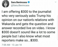 Wakanda question is that?: Sara Benincasa  @SaraJBenincasa  I am offering $300 to the journalist  who very seriously asks Trump his  opinion on our nation's relations with  Wakanda and gets the question and  answer recorded live on video, I know  $300 doesn't sound like a lot to some  people but l also know what most  reporters make so...$300  7:58 AM 13 Jan 18 Wakanda question is that?