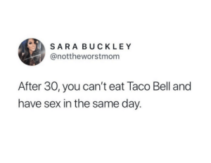 meirl: SARA BUCKLEY  @nottheworstmom  After 30, you can't eat Taco Bell and  have sex in the same day. meirl