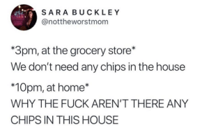 Fuck, Home, and House: SARA BUCKLEY  @nottheworstmonm  *3pm, at the grocery store*  We don't need any chips in the house  *10pm, at home*  WHY THE FUCK AREN'T THERE ANY  CHIPS IN THIS HOUSE Self sabotage