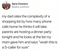 "Dad, Dank, and Parents: Sara Connors  @sara_connors  my dad rates the complexity of a  shopping list by how many phone  calls home he thinks it will take.  parents are hosting a dinner party  tonight and he looks at the list my  mom gave him and says ""woah this is  a 5-caller for sure"" Smart man 😂"