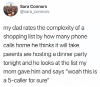 "Dad, Parents, and Party: Sara Connors  @sara_connors  my dad rates the complexity of a  shopping list by how many phone  calls home he thinks it will take.  parents are hosting a dinner party  tonight and he looks at the list my  mom gave him and says ""woah this is  a 5-caller for sure"""