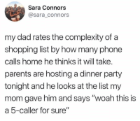 "Dad, Memes, and Parents: Sara Connors  @sara_connors  my dad rates the complexity of a  shopping list by how many phone  calls home he thinks it will take.  parents are hosting a dinner party  tonight and he looks at the list my  mom gave him and says ""woah this is  a 5-caller for sure"" Smart man"