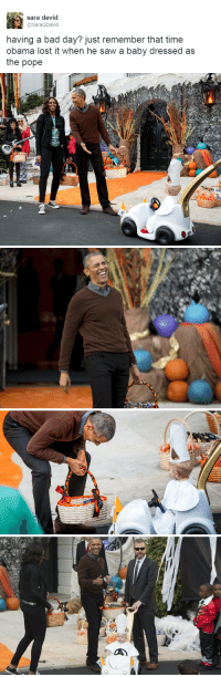 """Bad, Bad Day, and Obama: sara david  @SaraQDavid  having a bad day? just remember that time  obama lost it when he saw a baby dressed as  the pope <p><a class=""""tumblr_blog"""" href=""""http://thefingerfuckingfemalefury.tumblr.com/post/148454802613"""">thefingerfuckingfemalefury</a>:</p><blockquote> <p><a class=""""tumblr_blog"""" href=""""http://the-shadow-twin.tumblr.com/post/148453587763"""">the-shadow-twin</a>:</p> <blockquote> <p><a class=""""tumblr_blog"""" href=""""http://thefingerfuckingfemalefury.tumblr.com/post/148452599568"""">thefingerfuckingfemalefury</a>:</p> <blockquote> <p><a class=""""tumblr_blog"""" href=""""http://queeringfeministreality.tumblr.com/post/148452157680"""">queeringfeministreality</a>:</p> <blockquote> <p>SO PURE 😭😭</p> </blockquote> <p>The pure joy on his face at Pope Baby though <br/></p> <p>Look at him</p> <p>this has made his day :D<br/></p> </blockquote> <p>What gets me is Mr. Serious in the last picture, pushing the stroller.</p> </blockquote> <p>He is Pope Baby's bodyguard :D<br/></p> </blockquote>"""