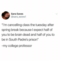 "Teacher of the Year.: Sara Eaves  @sara_eaves1  ""i'm cancelling class the tuesday after  spring break because l expect half of  you to be brain dead and half of you to  be in South Padre's prison""  my college professor Teacher of the Year."