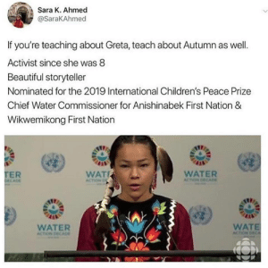 Commissioner: Sara K. Ahmed  @SaraKAhmed  If you're teaching about Greta, teach about Autumn as well.  Activist since she was 8  Beautiful storyteller  Nominated for the 2019 International Children's Peace Prize  Chief Water Commissioner for Anishinabek First Nation &  Wikwemikong First Nation  TER  DECADE  WAT  WATER  ACTION DECADE  ACTION D  WATE  ACTION DECA  WATER  ACTION DECAD