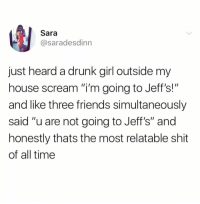"""Drunk, Friends, and Memes: Sara  @saradesdinn  just heard a drunk girl outside my  house scream """"i'm going to Jeff's!""""  and like three friends simultaneously  said """"u are not going to Jeff's"""" and  honestly thats the most relatable shit  of all time This hits close to home"""