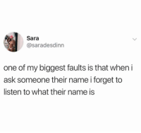 Funny, Shazam, and Ask: Sara  @saradesdinn  one of my biggest faults is that when i  ask someone their name i forget to  listen to what their name is We need a Shazam app but for reminding you of a persons name you were introduced to 5 minutes ago but you weren't paying attention https://t.co/AXJ2iT0PsI