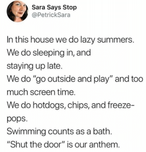 "Lazy summers are the best summers!   (via Twitter.com/PetrickSara): Sara Says Stop  @PetrickSara  In this house we do lazy summers.  We do sleeping in, and  staying up late.  We do ""go outside and play"" and too  much screen time.  We do hotdogs, chips, and freeze-  pops  Swimming counts as a bath.  ""Shut the door"" is our anthem. Lazy summers are the best summers!   (via Twitter.com/PetrickSara)"