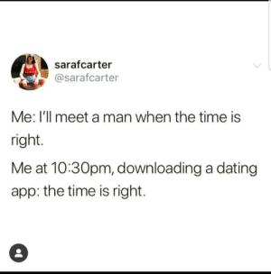 When you delete the app for the 20th time: sarafcarter  @sarafcarter  Me: I'll meet a man when the time is  right  Me at 10:30pm, downloading a dating  app: the time is right. When you delete the app for the 20th time