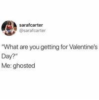 "Valentine's Day, Girl Memes, and Day: sarafcarter  @sarafcarter  ""What are you getting for Valentine's  Day?""  Me: ghosted Anybody else? @sarafcarter"