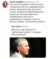 "🤔 (LC): Sarah Abdallah @sahouraxo 3d  The man who spied on 193 countries,  maintained a Kill List, expanded drone  strikes, destroyed Libya, Syria and  Yemen, propped up dictatorships and  locked up more journalists and  whistleblowers than all his  predecessors combined, wants to  lecture us about ""authoritarian politics"".  The Hill@thehil  Obama to urge rejection of  ""authoritarian politics"" in speech  hill.cm/uDOsq7F 🤔 (LC)"