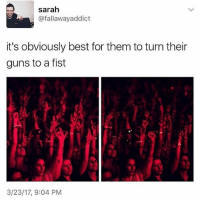 Guns, Memes, and Best: sarah  afallawayaddict  it's obviously best for them to turn their  guns to a fist  3/23/17, 9:04 PM I feel so empty now that I'm done watching 13 reasons why