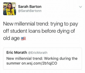 Everything is a millennial trend to these people: Sarah Barton  @SarahBartonn  HAT  New millennial trend: trying to pay  off student loans before dying of  old age  Eric Morath @EricMorath  New millennial trend: Working during the  summer on.wsj.com/2b1qjCO Everything is a millennial trend to these people