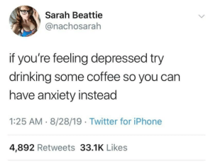 Depresso: Sarah Beattie  @nachosarah  if you're feeling depressed try  drinking some coffee so you can  have anxiety instead  1:25 AM 8/28/19 Twitter for iPhone  4,892 Retweets 33.1K Likes Depresso