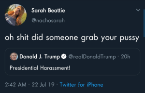 Iphone, Pussy, and Shit: Sarah Beattie  @nachosarah  oh shit did someone  grab your pussy  Donald J. Trump @realDonaldTrump 20h  Presidential Harassment!  2:42 AM 22 Jul 19 Twitter for iPhone  ASSHOLE Sad. This is getting out of hand.