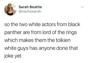 They will now: Sarah Beattie  @nachosarah  so the two white actors from black  panther are from lord of the rings  which makes them the tolkien  white guys has anyone done that  joke yet They will now