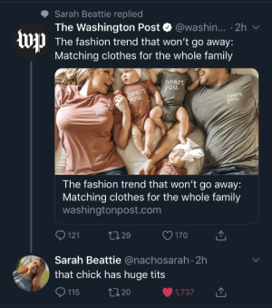 Huge: Sarah Beattie replied  The Washington Post @washin... 2h  The fashion trend that won't go away:  Matching clothes for the whole family  heart  you.  heart  you.  heart  you.  heart  you.  hea  The fashion trend that won't go away:  Matching clothes for the whole family  washingtonpost.com  121  L2.29  170  Sarah Beattie @nachosarah 2h  that chick has huge tits  ASSHOLE  L2.20  115  1,737 Huge