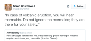 """Google, Singing, and Spanish: Sarah Churchwell  @sarahchurchwell  Follow  """"In case of volcanic eruption, you will hear  mermaids. Do not ignore the mermaids; they are  there for your safety.""""  JenniBarclay @VolcanoJenni  Perils of Google Translate No. 44a. People seeking greater warning of volcanic  eruption want sirens_not_ mermaids. (Spanish: Sirenas). copperbadge:  annleckie:  Screenshot of a tweet that reads,""""In case of volcanic eruption, you will hear mermaids. Do not ignore the mermaids; they are there for your safety."""" Underneath it, a quoted tweet:""""Perils of Google Translate no 44a. People seeking greater warning of volcanic eruptions want sirens, not mermaids.""""  They have heard the mermaids singing each to each."""