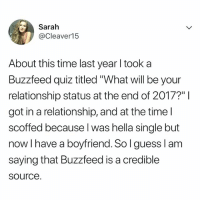 "Buzzfeed, Quiz, and Time: Sarah  @Cleaver15  About this time last year l took a  Buzzfeed quiz titled ""What will be your  relationship status at the end of 2017?""I  got in a relationship, and at the time l  scoffed because l was hella single but  now I have a boyfriend. Solguess Ianm  saying that Buzzfeed is a credible  source VERY credible. Are you following @buzzfeedquiz yet?"