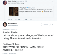 "<p>Stuck in the sunken place. (via /r/BlackPeopleTwitter)</p>: Sarah Denise  bitch we wasn't being funny  e l  oveejones 19h  Okayplayer@okayplayer  Get Out' will be placed in the ""Best Comedy or Musical""  category at the Golden Globe Awards. bit.ly/2ZYURCJ  Kin The Rex  @KindesaurusRex  Follow  Replying to @_loveejones  Jordan Peele:  Let me show you an allegory of the horrors of  being African American in America  Golden Globes:  THAT WAS SO FUNNY JAMAL! SING  ANOTHER SONG!  8:03 PM-14 Nov 2017 <p>Stuck in the sunken place. (via /r/BlackPeopleTwitter)</p>"