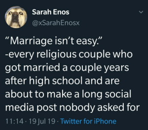 "I think most of us know one or two of these: Sarah Enos  @xSarahEnosx  ""Marriage isn't easy.""  -every religious couple who  got married a couple years  after high school and are  about to make a long social  media post nobody asked for  11:14 19 Jul 19 Twitter for iPhone I think most of us know one or two of these"