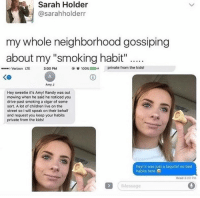 """Bad, Children, and Smoking: Sarah Holder  @sarahholderr  my whole neighborhood gossiping  about my """"smoking habit """"  e.  o Verizon UE  3:00 PM  @°100%(.,  private from the kids!  KO  Amy J  Hey sweetie it's Amy! Randy was out  mowing when he said he noticed you  drive past smoking a cigar of some  sort. A lot of children live on the  street so I will speak on their behalf  and request you keep your habits  private from the kids!  hey! it was just a taquito! no bad  habits here  Read 3:00 PM  IMessage @yourcrazyfamily ✌️😂🔥"""