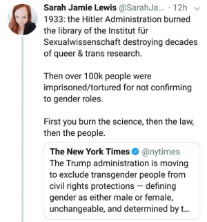 New York, Transgender, and Hitler: Sarah Jamie Lewis @SarahJ... 12h v  1933: the Hitler Administration burned  the library of the Institut für  Sexualwissenschaft destroying decades  of queer & trans research  Then over 100k people were  imprisoned/tortured for not confirming  to gender roles.  First you burn the science, then the law,  then the people.  The New York Times @nytimes  The Trump administration is moving  to exclude transgender people from  civil rights protections defining  gender as either male or female,  unchangeable, and determined by t...
