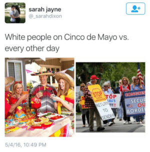 Suddenly Everyone Speaks Mexican: sarah jayne  @_sarahdixon  White people on Cinco de Mayo vs.  every other day  OP ↓CONGRES  MA'S  RETURTY  SECUR  OU  TO  BORDE  ENDER  Part  5/4/16, 10:49 PM Suddenly Everyone Speaks Mexican