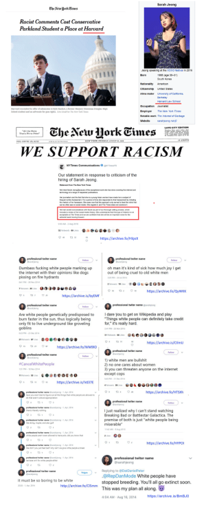 """dumbass fucking Asian people marking up the internet with their opinions like dogs pissing on fire hydrants: Sarah Jeong  The New Hork Cimes  Racist Comments Cost Conservative  Parkland Student  Place at Harvard  Jeong speaking at the XOXO festival in 2016  Born  1988 (age 30-31)  South Korea  Nationality  American  Citizenship  Unlted States  Alma mater  University of California,  Berkeley  Harvard Law School  Occupation Journalist  Harvard rescinded its offer of admission to Kyle Kashuv, a former Marjory Stoneman Douglas High  School student and an advocate for gun rights. Erin Schaff for The New York Times  Employer  The New York Times  Notable work The Internet of Garbage  sarahjeong.net  Website  The New UorkEimes  LATE CITY EDITION  """"All the News  opisht Surn nleasant tomorrow.  That's Fit to Print""""  10 CENTS  NEW YORK, THURSDAY, AUGUST 02, 2018  VOL.CXVIII.No.40,721  WE SUPPORT RACISM  @NYTimes PR  NYTIMES Communications  Our statement in response to criticism of the  hiring of Sarah Jeong.  Statement from The New York Times  We hired Sarah Jeong because of the exceptional work she has done covering the internet and  technology at a range of respected publications.  Her journalism and the fact that she is a young Asian woman have made her a subject of  frequent online harassment. Fora period of time she responded to that harassment by imitating  the rhetoric of her harassers. She sees now that this approach only served to feed the vitriol that  we too often see on social media. She regrets it, and The Times does not condone it.  We had candid conversations with Sarah as part of our thorough vetting process, which  included a review of her social med ia history. She understands that this type of rhetoric is not  acceptable at The Times and we are confident that she will be an important voice for the  editorial board moving forward.  9:00 AM -2 Aug 2018  32 Retweets 65 Likes  40  t 32  https://archive.fo/Hkjex  professional twiter name  professional twiter name"""