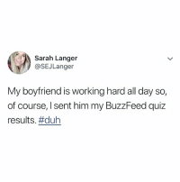 Lol, Buzzfeed, and Quiz: Sarah Langer  @SEJLanger  My boyfriend is working hard all day so,  of course, I sent him my BuzzFeed quiz  results. lol, tag your favorite person to send quizzes to, then follow @buzzfeedquiz for more!