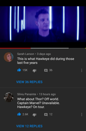 Music, Marvel, and Thor: Sarah Larson 3 days ago  This is what Hawkeye did during those  last five years  15K  36  VIEW 36 REPLIES  Silviu Panainte 13 hours ago  What about Thor? Off world.  Captain Marvel? Unavailable.  Hawkeye? On tour.  2.6K  12  VIEW 12 REPLIES Jeremy Renner release music (2019)