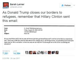 "Ali, cnn.com, and Donald Trump: Sarah Lerner  SarahLerner  Follow  As Donald Trump closes our borders to  refugees, remember that Hillary Clinton sent  this email:  From:  Sent  To:  Subject:  H <hrod17@clintonernailcom>  Friday, August 28, 2009 4:39 PM  verveerms@state.gov  Noori Ali  Do you recall Noori Ali(?), the ten year old Yemeni girl who got herself divorced?I met her at the Glamour awards last  year. There was a CNN story last few days about how unhappy she is, still living at home, not attending school and quite  angry that her life is not better. Is there any way we can help her? Could we get her to the US for counselling and  education?  RETWEETS  LIKES  7,26114,384  8:25 PM - 24 Jan 2017 maritsa-met: BUT THE EMAILS ""let's ignore her murderous foreign policy because of this one nice email!"" - the libs"
