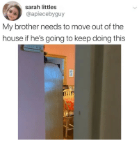 He can move in with me. (credit & consent: @apiecebyguy): sarah littles  @apiecebyguy  My brother needs to move out of the  house if he's going to keep doing this He can move in with me. (credit & consent: @apiecebyguy)