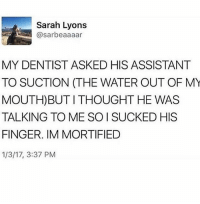 hello friends have a good day ❤❤❤: Sarah Lyons  sarbeaaaar  MY DENTIST ASKED HIS ASSISTANT  TO SUCTION (THE WATER OUT OF MY  MOUTH) BUT THOUGHT HE WAS  TALKING TO ME SO SUCKED HIS  FINGER. IM MORTIFIED  1/3/17, 3:37 PM hello friends have a good day ❤❤❤