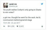 Jay, Memes, and Communism: - , sarah mc  @sazza_jay  'Do youth realise Corbyn's only going to Glasto  to win votes?'  u got me. thought he went for the sesh. ket &  communism behind pyramid stage  10:41 AM - 23 Jun 2017  6,288  20,402